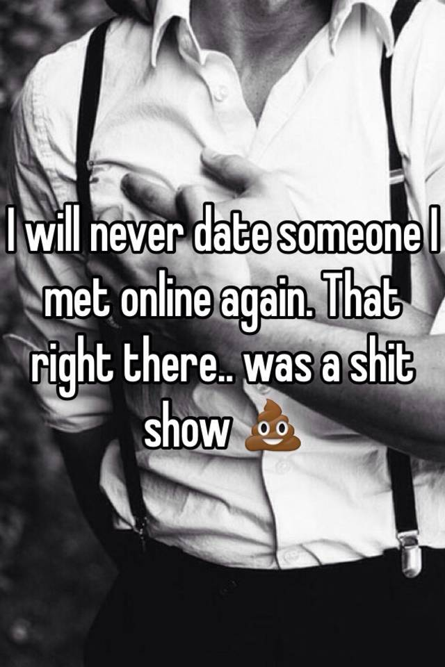 I will never do online dating again