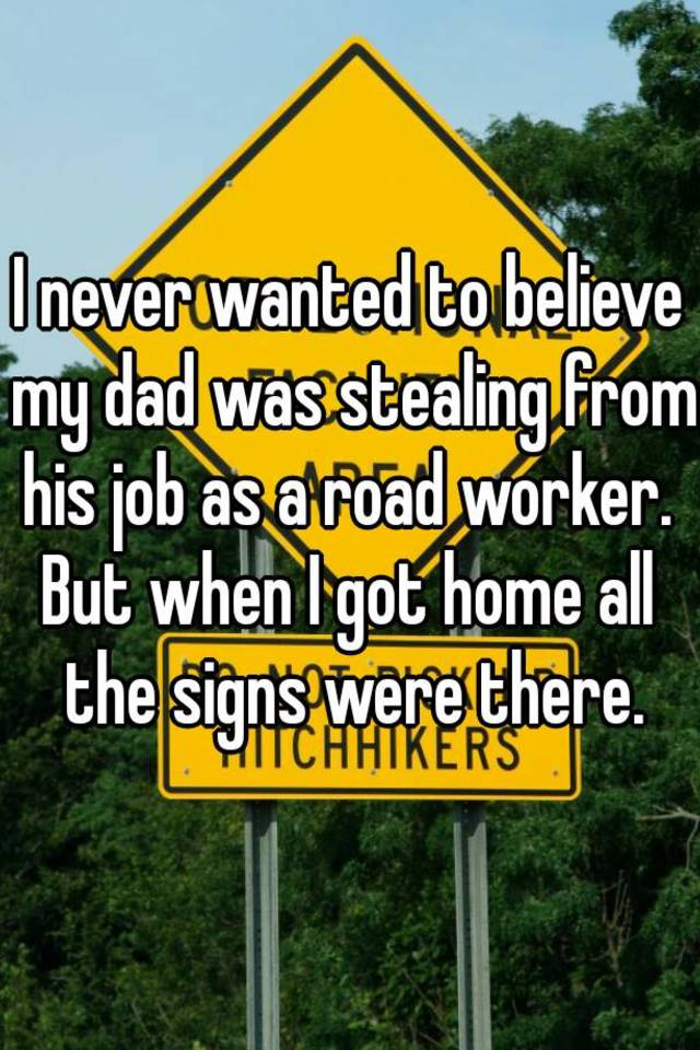 i never wanted to believe my dad was stealing from his job as a road worker but when i got home all the signs were there