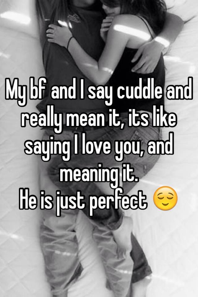 My Bf And I Say Cuddle And Really Mean It, Its Like Saying I Love You, And  Meaning It. He Is Just Perfect 😌