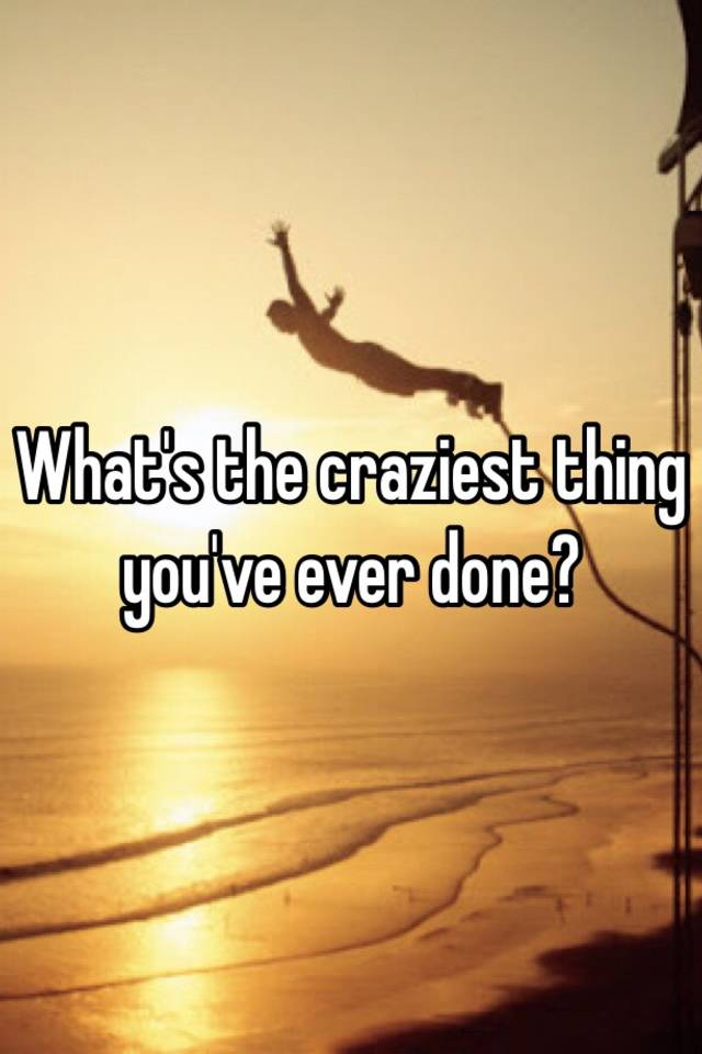 Craziest thing you ve ever done