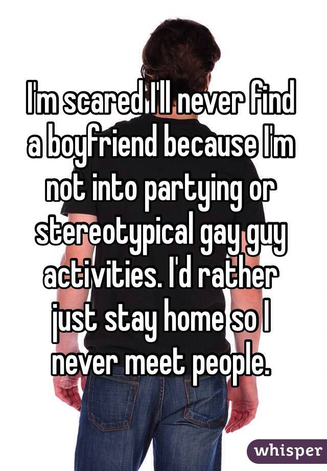 I'm scared I'll never find  a boyfriend because I'm  not into partying or stereotypical gay guy activities. I'd rather  just stay home so I  never meet people.