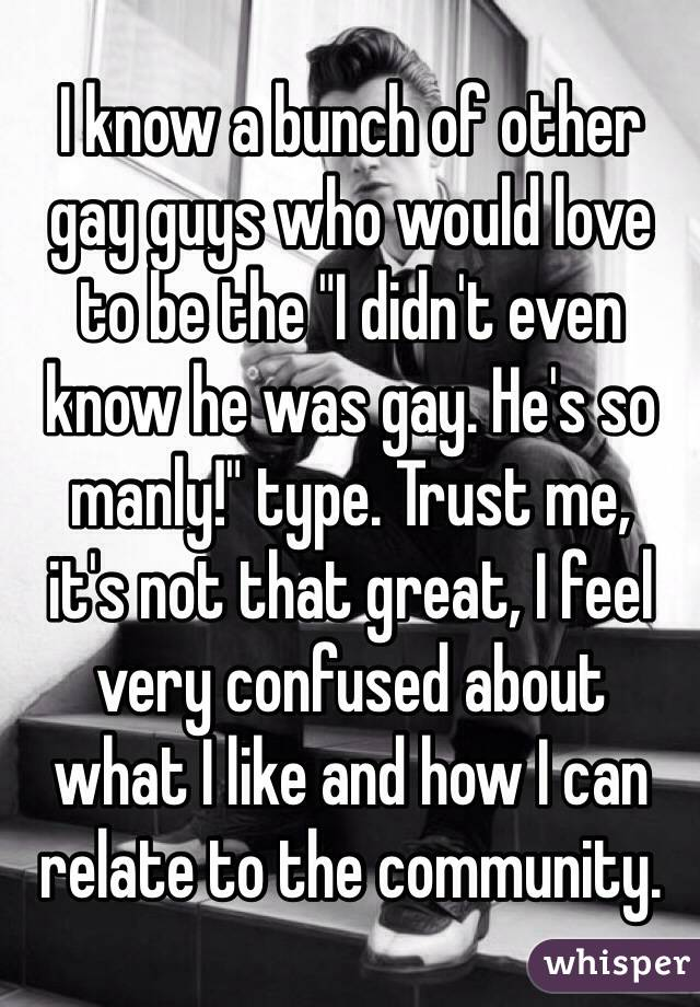 "I know a bunch of other  gay guys who would love  to be the ""I didn't even know he was gay. He's so  manly!"" type. Trust me,  it's not that great, I feel very confused about  what I like and how I can relate to the community."