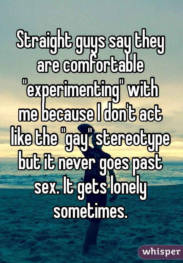 "Straight guys say they  are comfortable ""experimenting"" with  me because I don't act  like the ""gay"" stereotype but it never goes past  sex. It gets lonely sometimes."