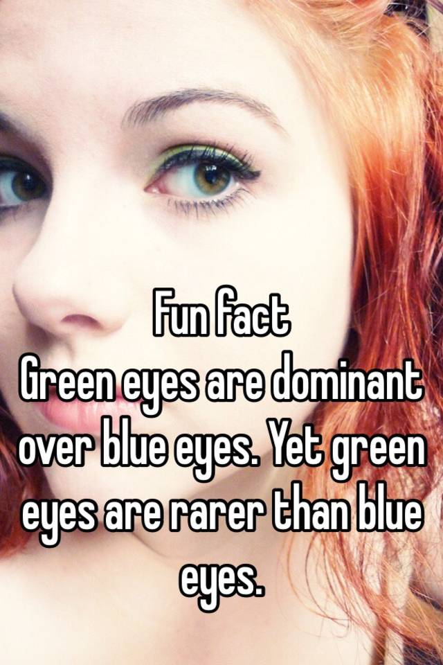 Fun fact Green eyes are dominant over blue eyes  Yet green eyes are