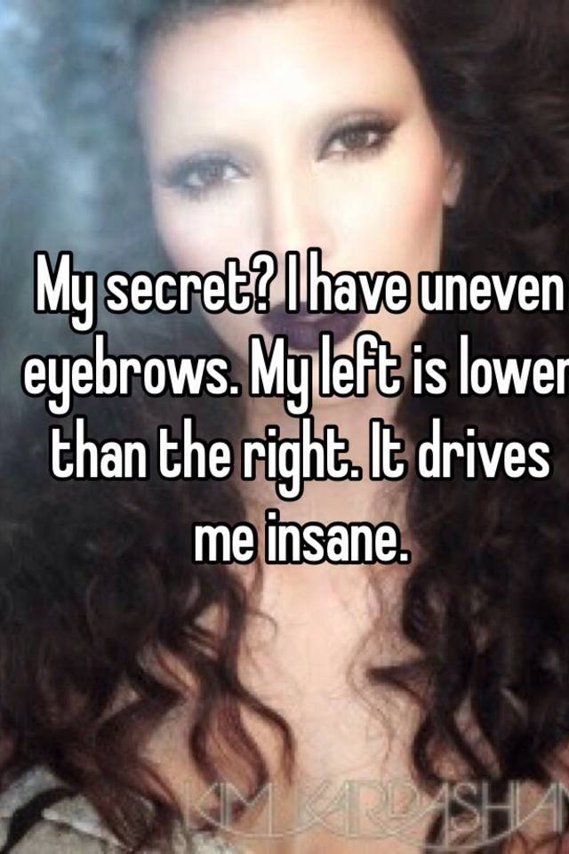 My Secret I Have Uneven Eyebrows My Left Is Lower Than The Right