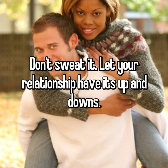 Don't sweat it. Let your relationship have its up and downs.