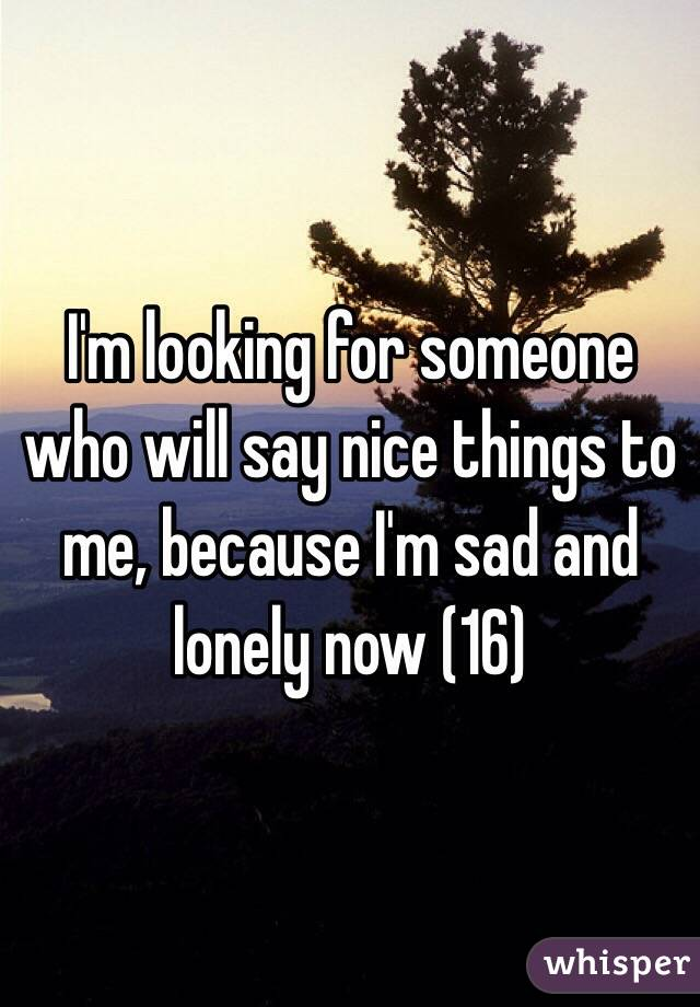 I'm looking for someone who will say nice things to me ...