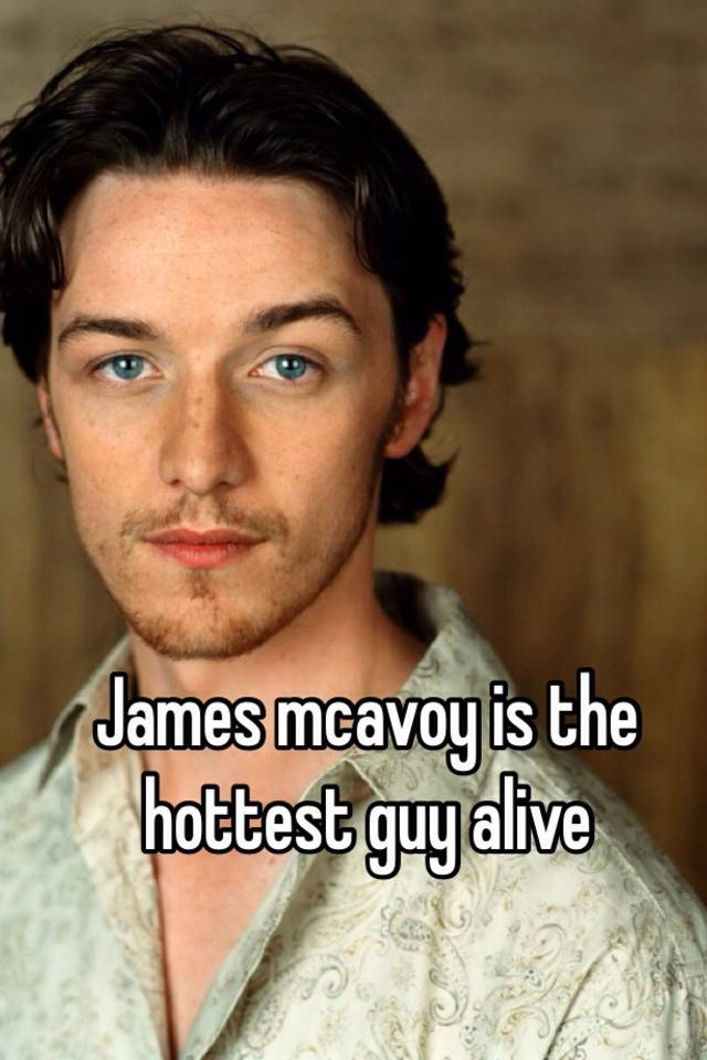 James Mcavoy Is The Hottest Guy Alive