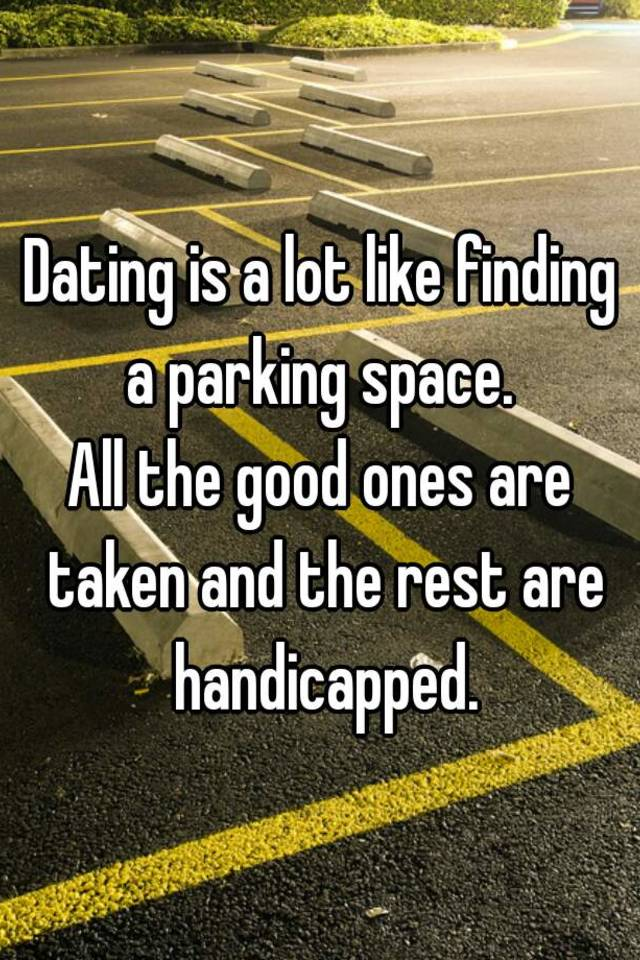 Dating is like a parking lot