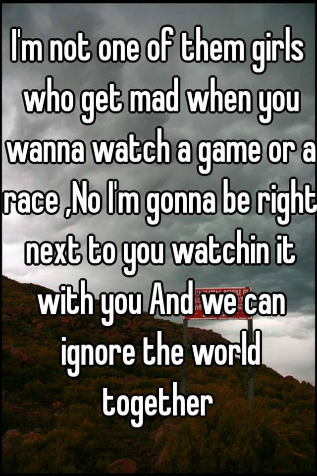 i m not one of them girls who get mad when you wanna watch a game or