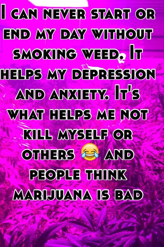 i can never start or end my day without smoking weed it helps my0 replies