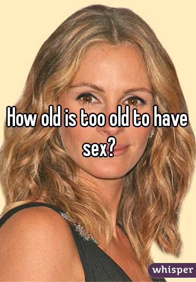 How old is to old to have sex