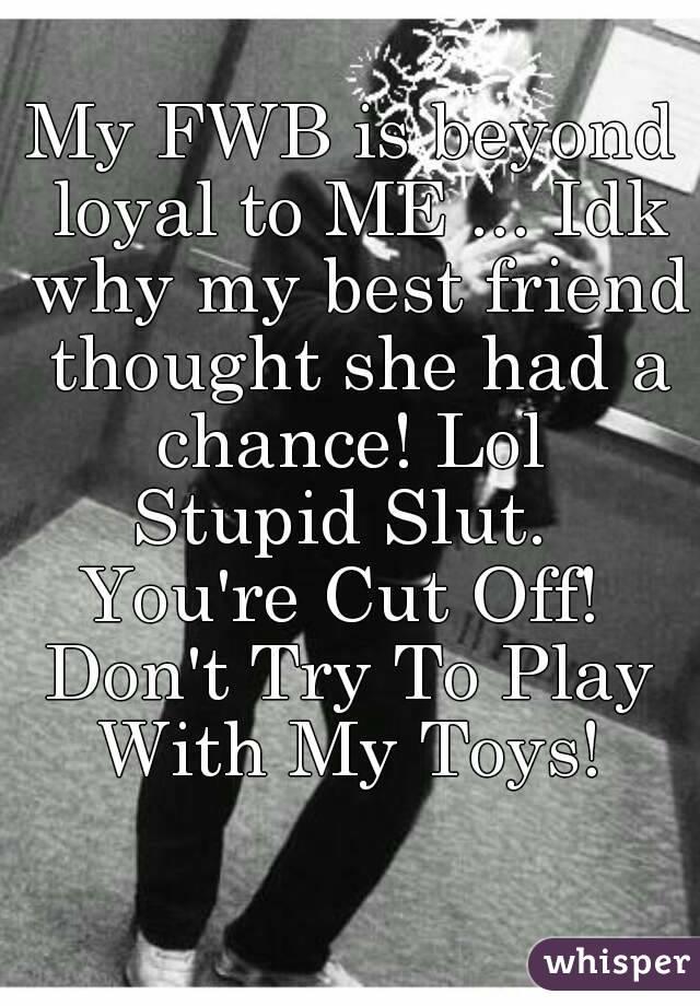 My FWB is beyond loyal to ME     Idk why my best friend