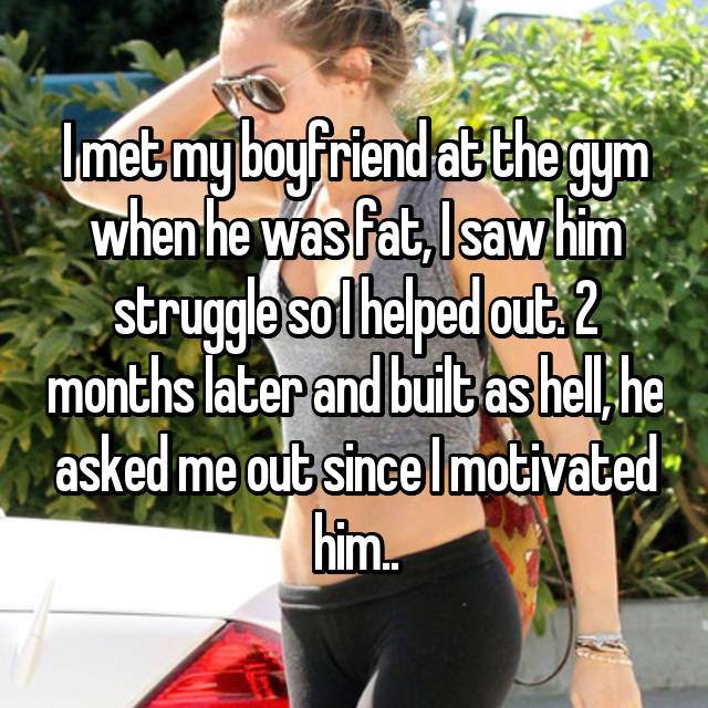 I met my boyfriend at the gym when he was fat, I saw him struggle so I helped out. 2 months later and built as hell, he asked me out since I motivated him..