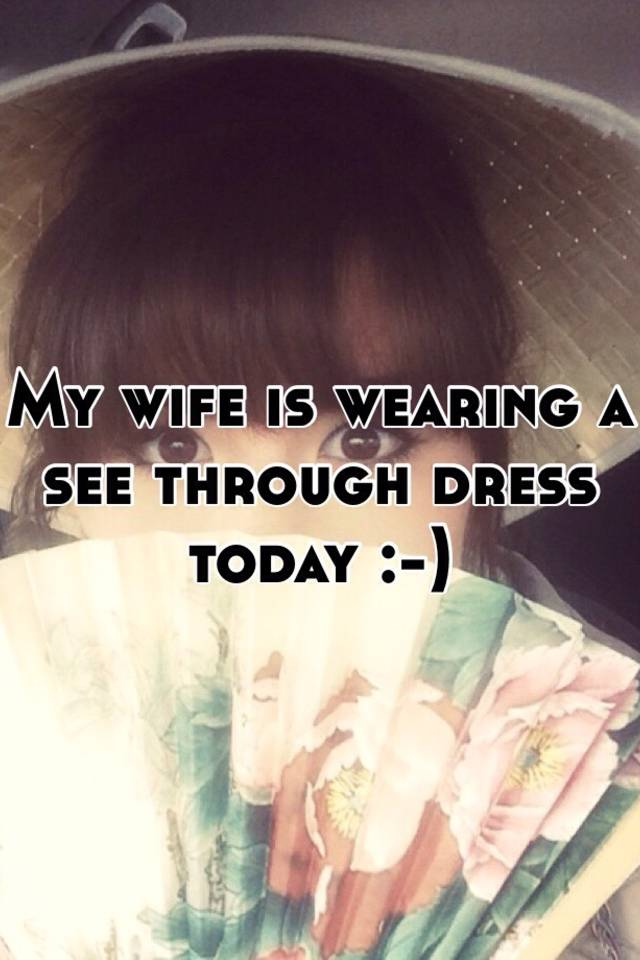 my wife is wearing a see through dress today