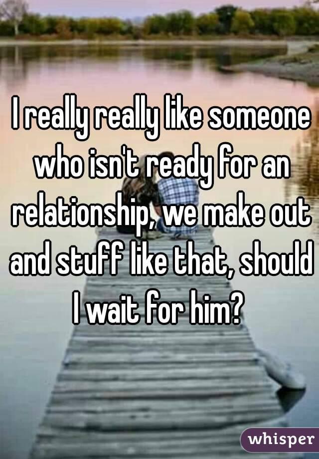 I really really like someone who isn't ready for an