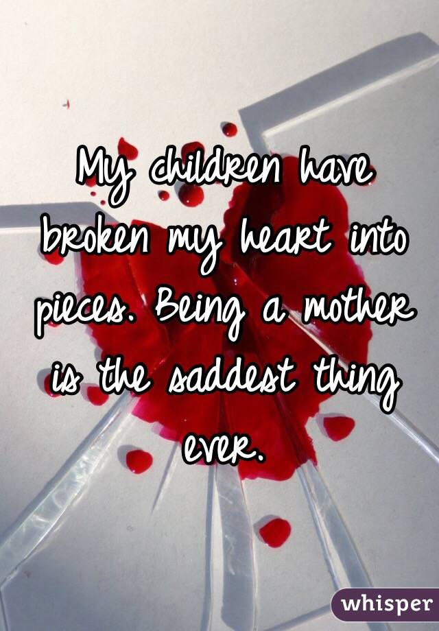 When A Child Breaks Your Heart Quotes: My Children Have Broken My Heart Into Pieces. Being A