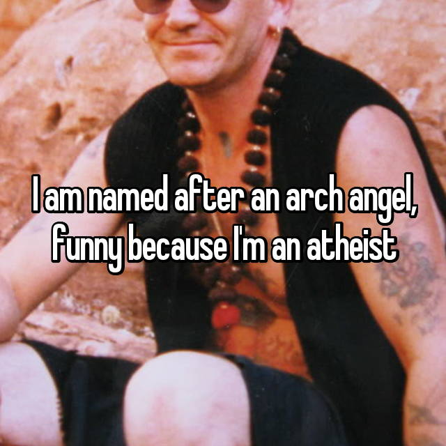 I am named after an arch angel, funny because I'm an atheist