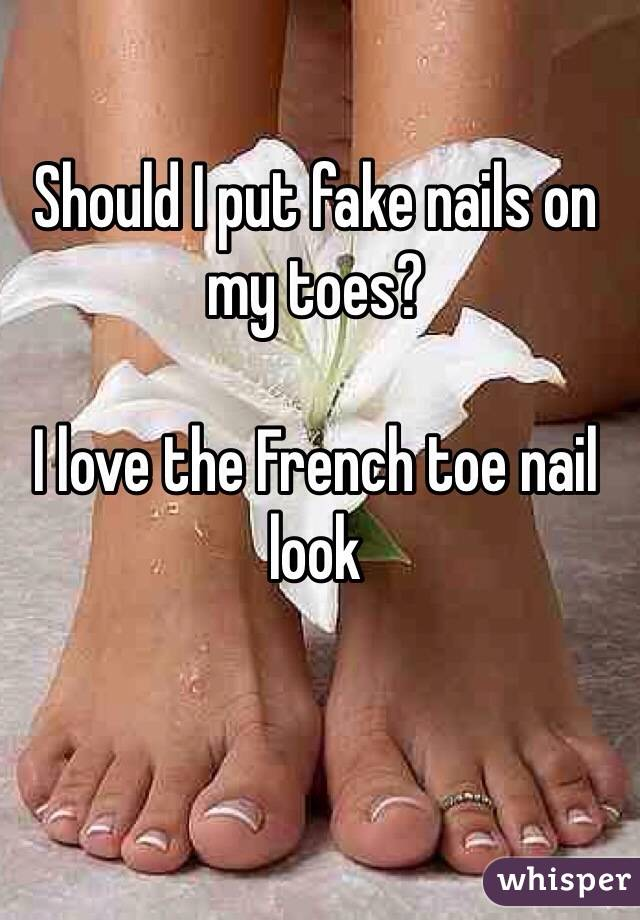 I put fake nails on my toes? I love the French toe nail look