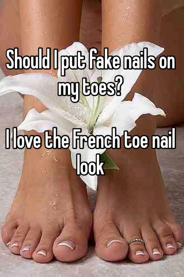 Should I put fake nails on my toes? I love the French toe nail look