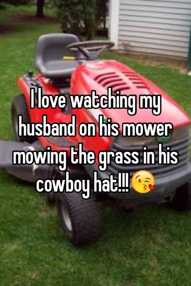 I love watching my husband on his mower mowing the grass in his ... 2f2c6db8185f