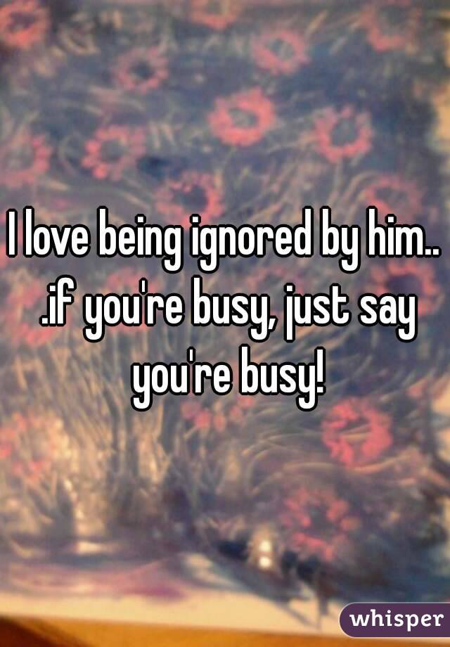 I love being ignored by him    if you're busy, just say you