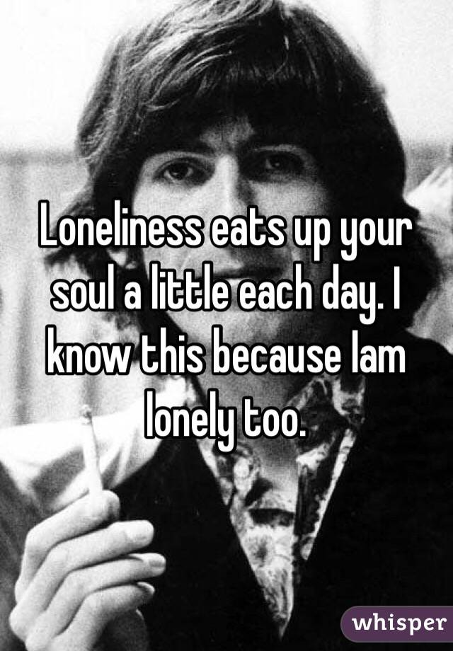Loneliness eats up your soul a little each day. I know this because Iam lonely too.