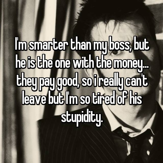 I'm smarter than my boss, but he is the one with the money... they pay good, so i really can't leave but I'm so tired of his stupidity.