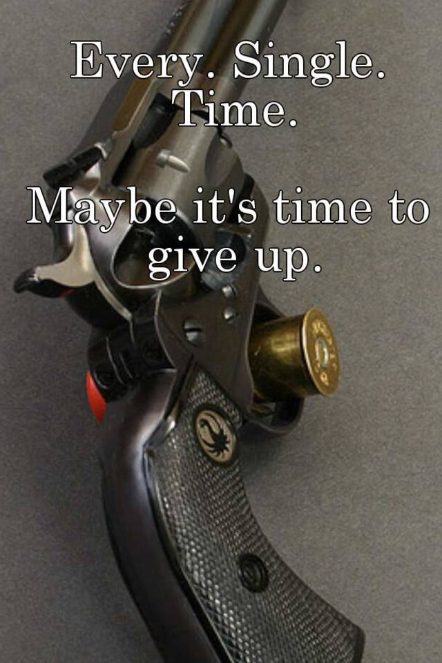 Is It Time To Give Up On Single >> Every Single Time Maybe It S Time To Give Up