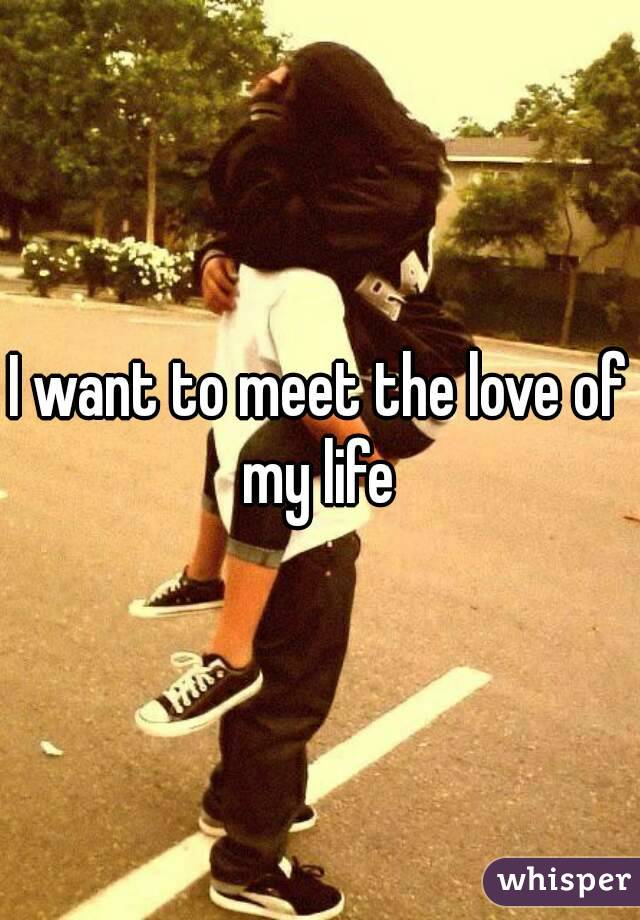 I want to meet the love of my life