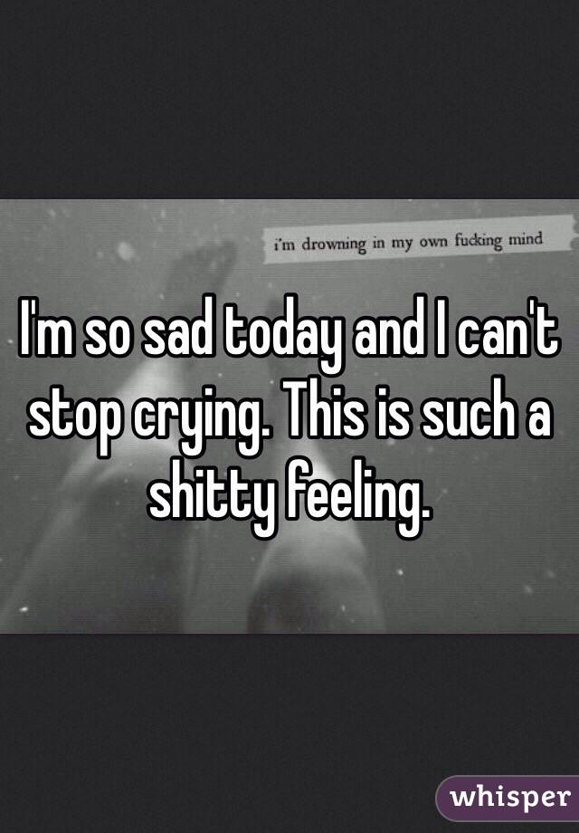 I'm so sad today and I can't stop crying. This is such a shitty