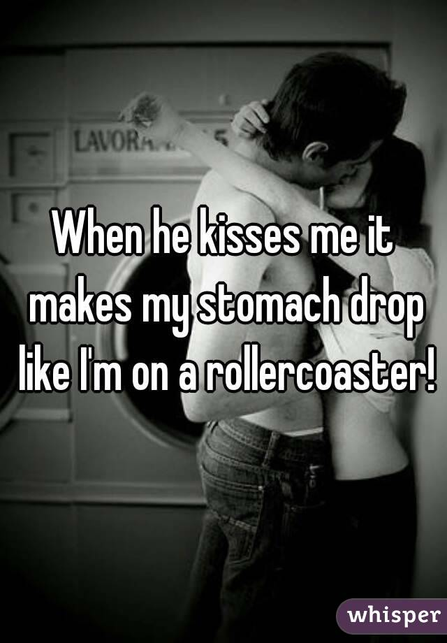 When He Kisses Me It Makes My Stomach Drop Like Iu0027m On A Rollercoaster!