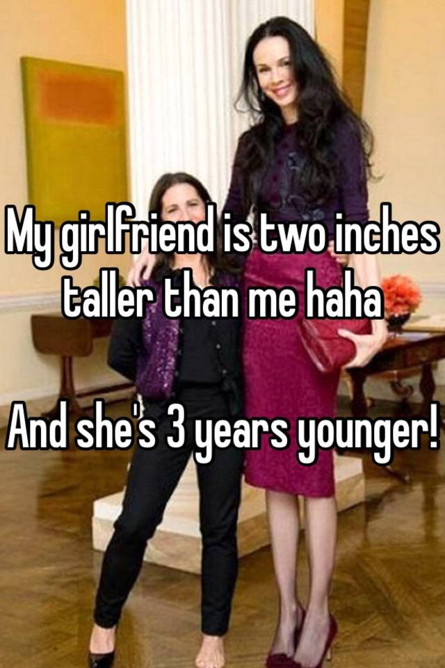 My girlfriend is two inches taller than me haha And she's 3