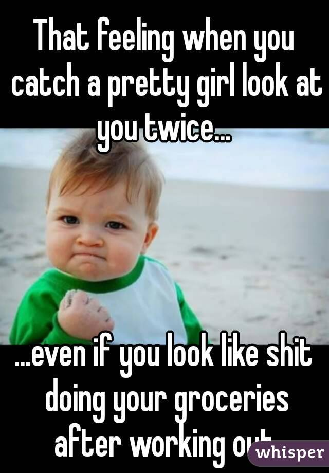 0516d7a6e6580944666599211b495afbc526a4 wm?v=3 that feeling when you catch a pretty girl look at you twice