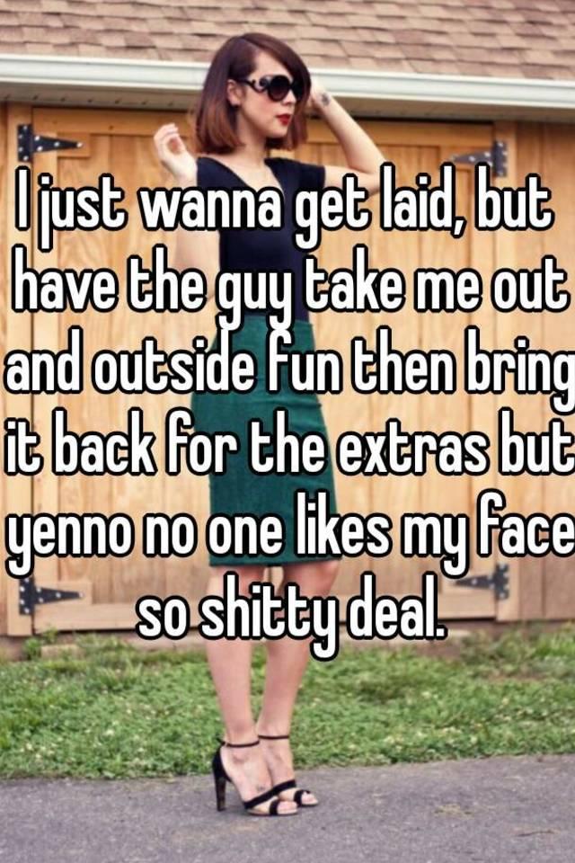 I wanna get laid