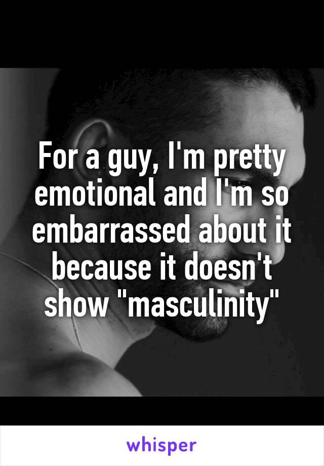 """For a guy, I'm pretty emotional and I'm so embarrassed about it because it doesn't show """"masculinity"""""""