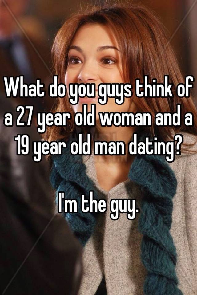 Im 27 and dating a 19 year old