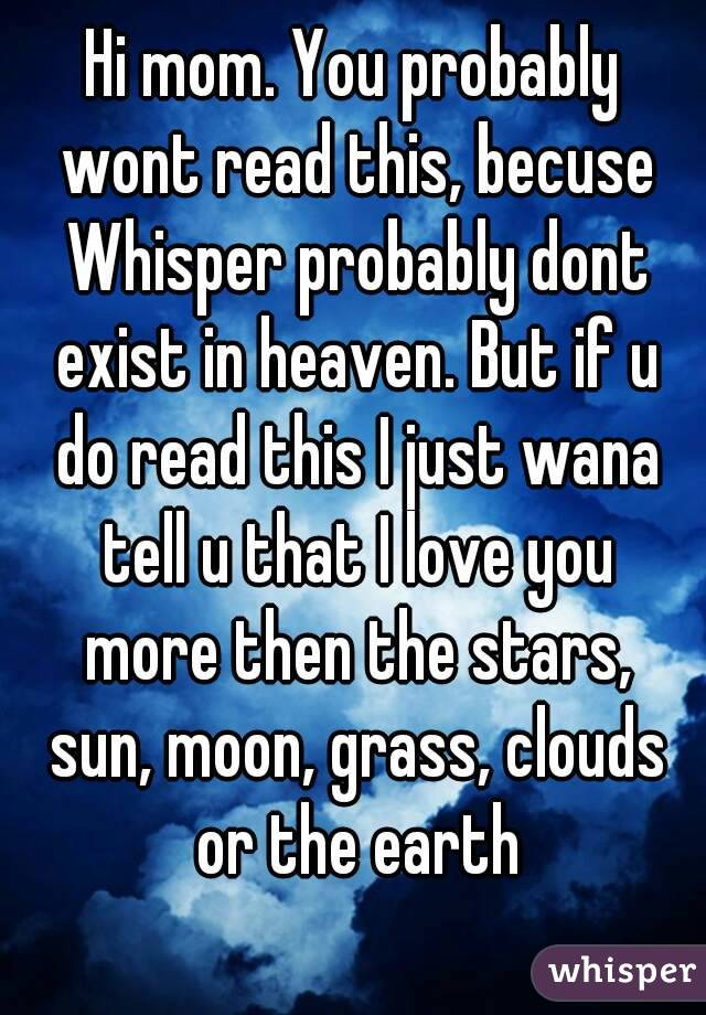 hi mom you probably wont read this becuse whisper probably dont exist in heaven