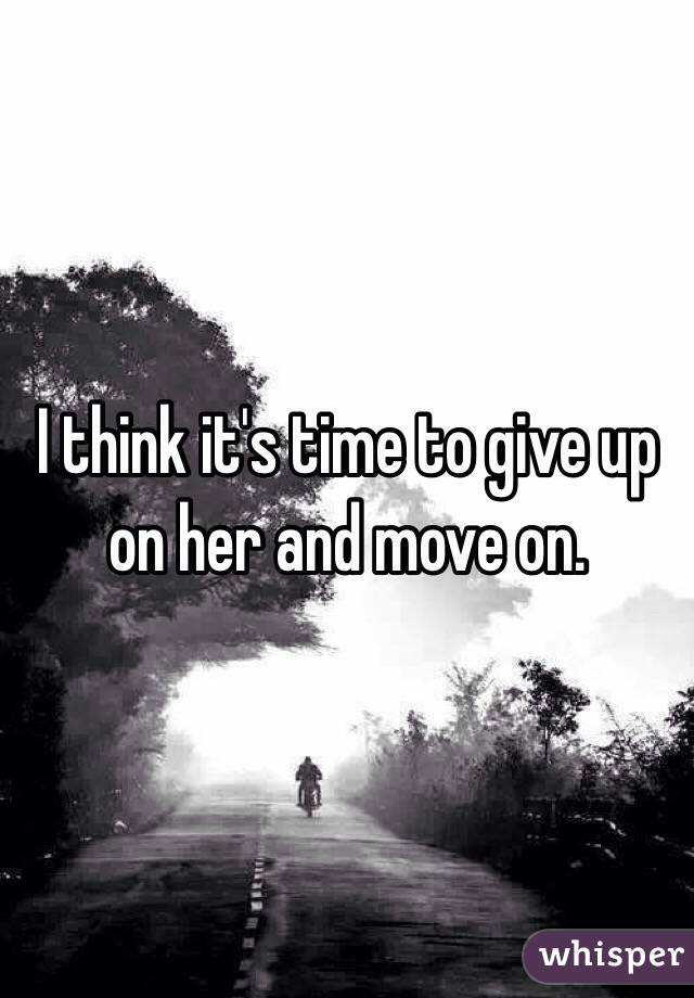 when to give up on her