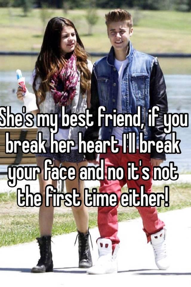 She S My Best Friend If You Break Her Heart I Ll Break Your Face
