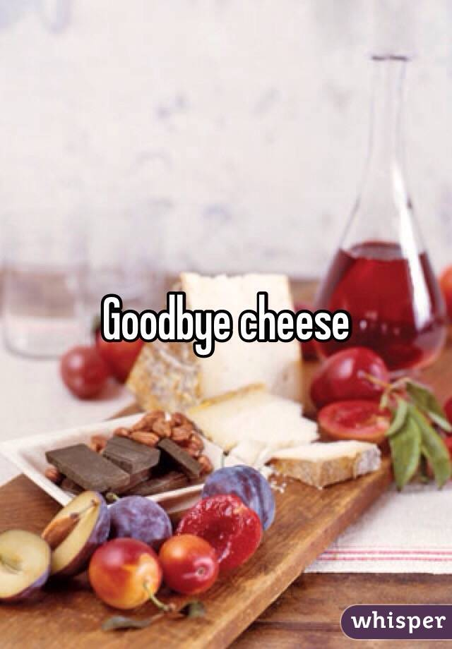 Goodbye cheese
