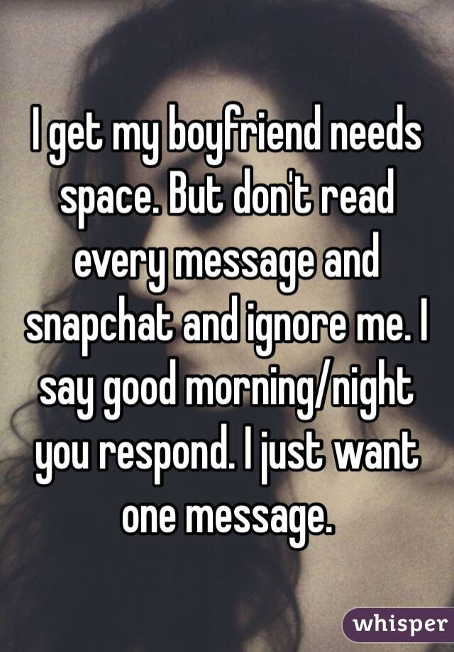 i get my boyfriend needs space but dont read every message and snapchat and ignore me i say good morningnight