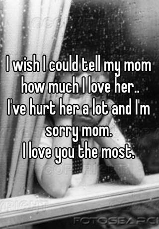 i wish i could tell my mom how much i love her ive hurt her a lot and im sorry mom i love you the most