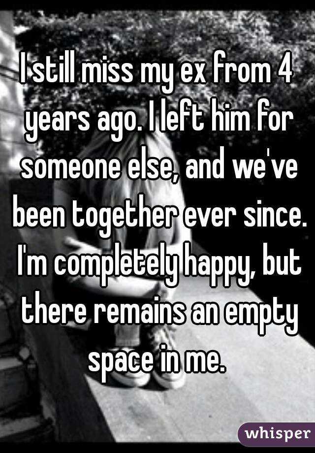I still miss my ex from 4 years ago  I left him for someone