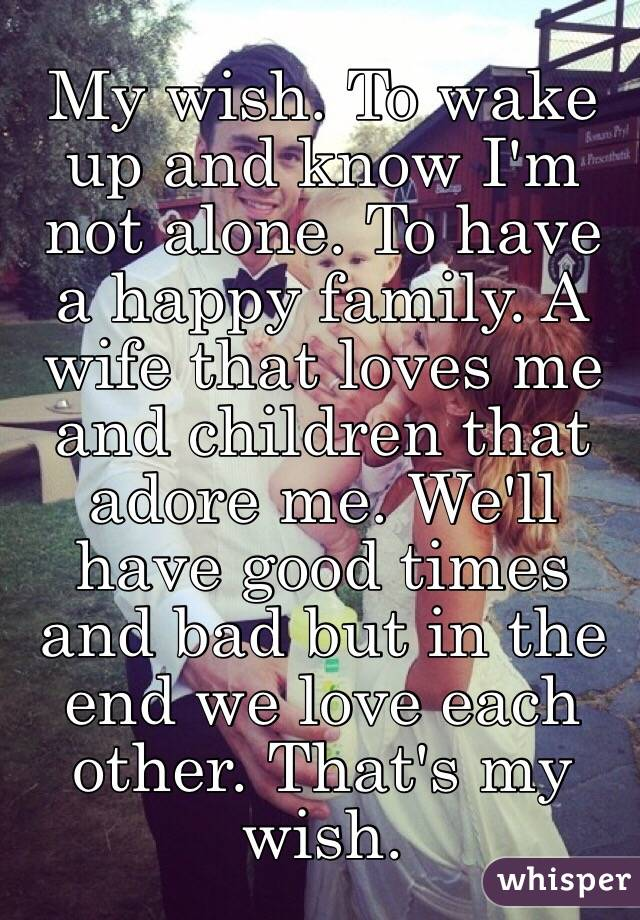 My wish. To wake up and know I'm not alone. To have a happy family. A wife that loves me and children that adore me. We'll have good times and bad but in the end we love each other. That's my wish.