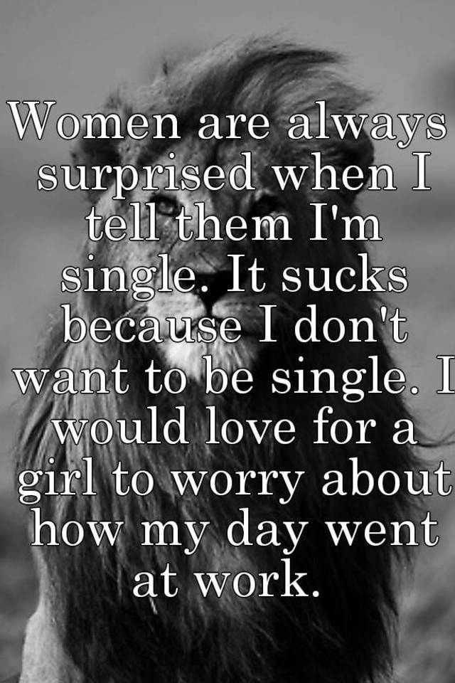 Women are always surprised when i tell them im single it sucks women are always surprised when i tell them im single it sucks because i dont want to be single i would love for a girl to worry about how my day went ccuart Gallery