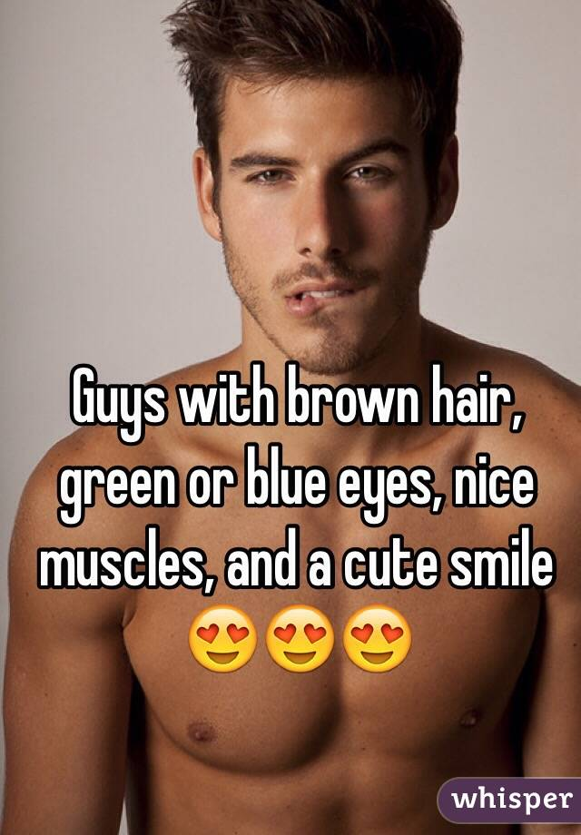 Guys With Brown Hair Green Or Blue Eyes Nice Muscles And A Cute