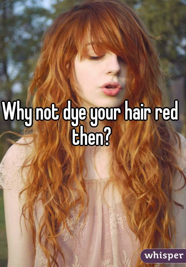 Why Not Dye Your Hair Red Then