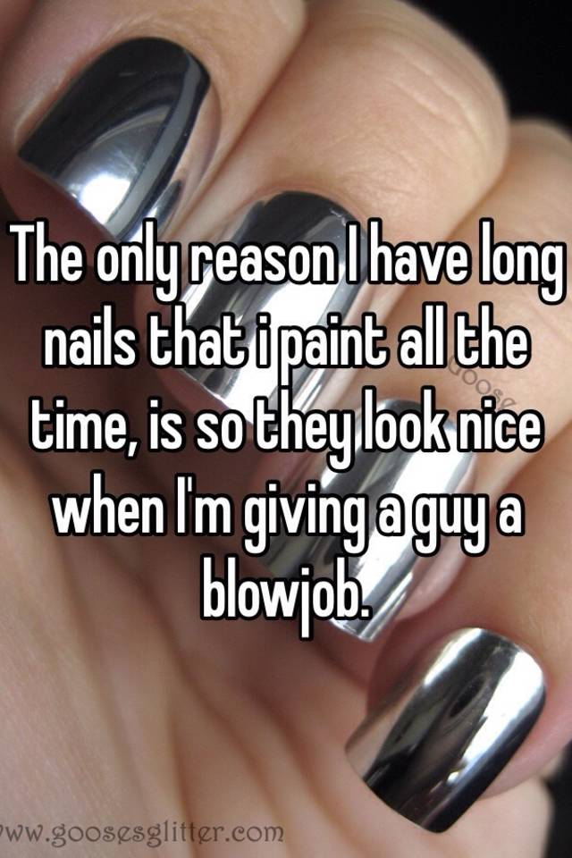 The only reason I have long nails that i paint all the time, is so ...