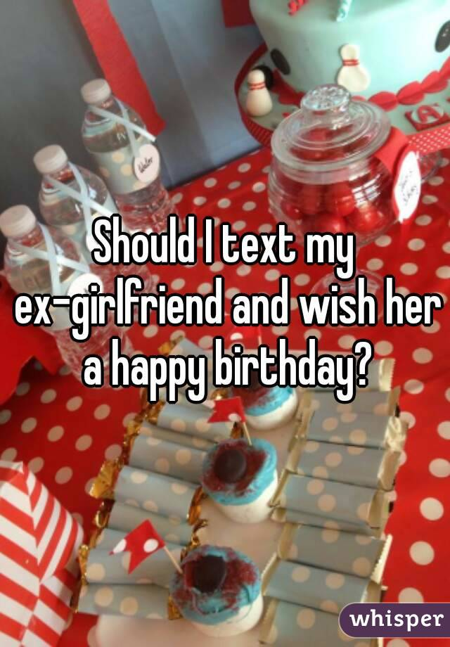 I Text My Ex Girlfriend And Wish Her A Happy Birthday Should I Wish My Ex A Happy Birthday